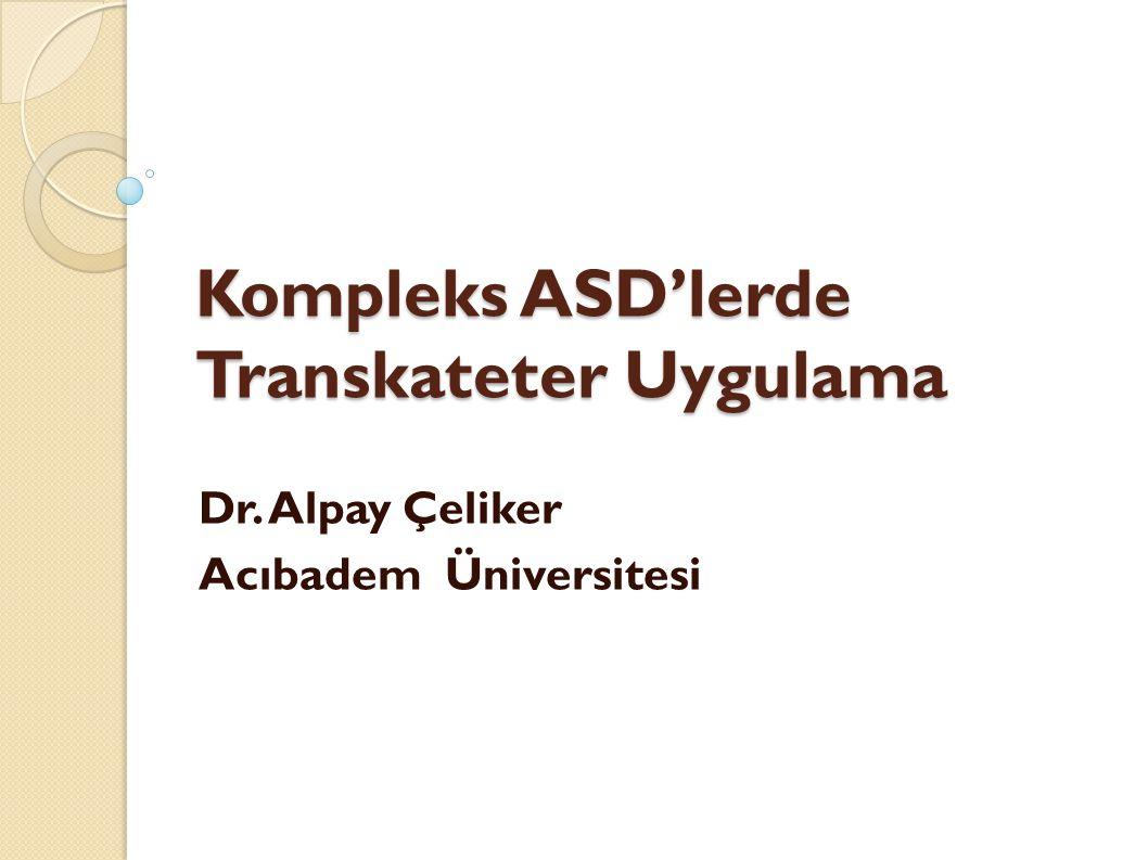 Kompleks ASD'lerde Transkateter Uygulama Dr. Alpay Çeliker Acıbadem Üniversitesi