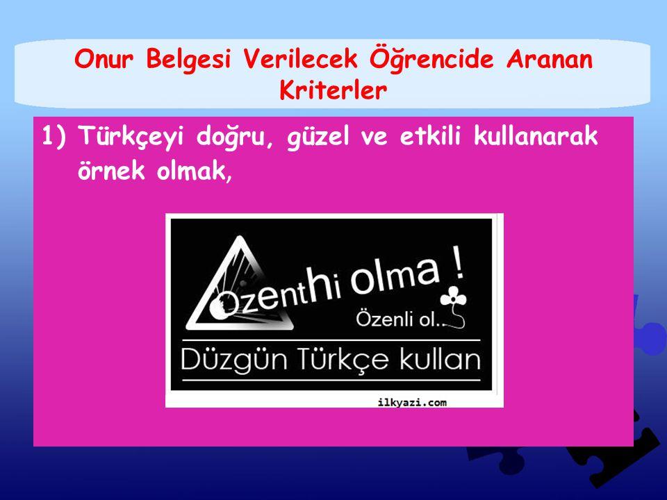Onur Belgesi Verilecek Öğrencide Aranan Kriterler 1)Türkçeyi doğru, güzel ve etkili kullanarak örnek olmak,