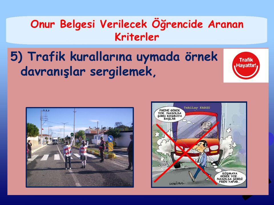 5) Trafik kurallarına uymada örnek davranışlar sergilemek, Onur Belgesi Verilecek Öğrencide Aranan Kriterler