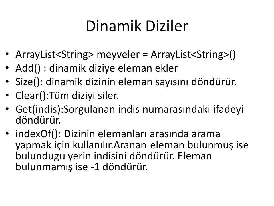 Dinamik Diziler ArrayList meyveler = ArrayList () Add() : dinamik diziye eleman ekler Size(): dinamik dizinin eleman sayısını döndürür. Clear():Tüm di