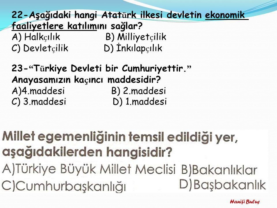 Hanifi Buluç 22-Aşağıdaki hangi Atat ü rk ilkesi devletin ekonomik faaliyetlere katılımını sağlar? A) Halk ç ılık B) Milliyet ç ilik C) Devlet ç ilik