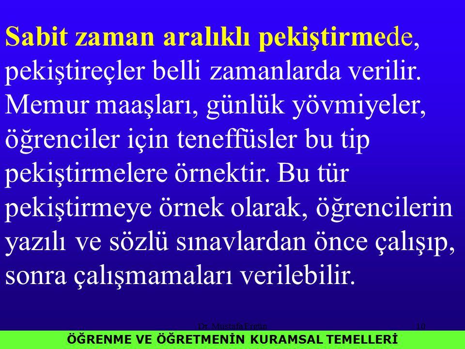 Dr. Mustafa Ergün10 ÖĞRENME VE ÖĞRETMENİN KURAMSAL TEMELLERİ Sabit zaman aralıklı pekiştirmede, pekiştireçler belli zamanlarda verilir. Memur maaşları