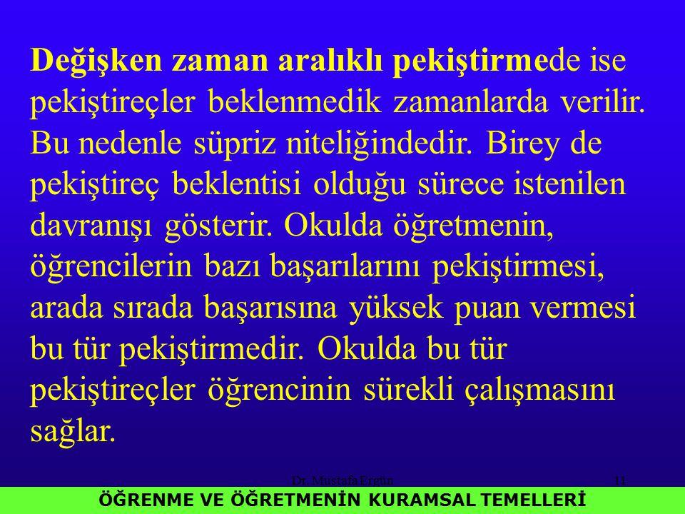 Dr. Mustafa Ergün11 ÖĞRENME VE ÖĞRETMENİN KURAMSAL TEMELLERİ Değişken zaman aralıklı pekiştirmede ise pekiştireçler beklenmedik zamanlarda verilir. Bu