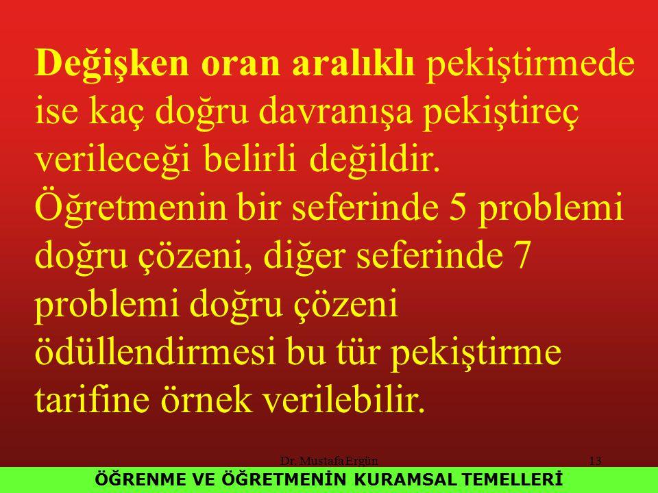 Dr. Mustafa Ergün13 ÖĞRENME VE ÖĞRETMENİN KURAMSAL TEMELLERİ Değişken oran aralıklı pekiştirmede ise kaç doğru davranışa pekiştireç verileceği belirli