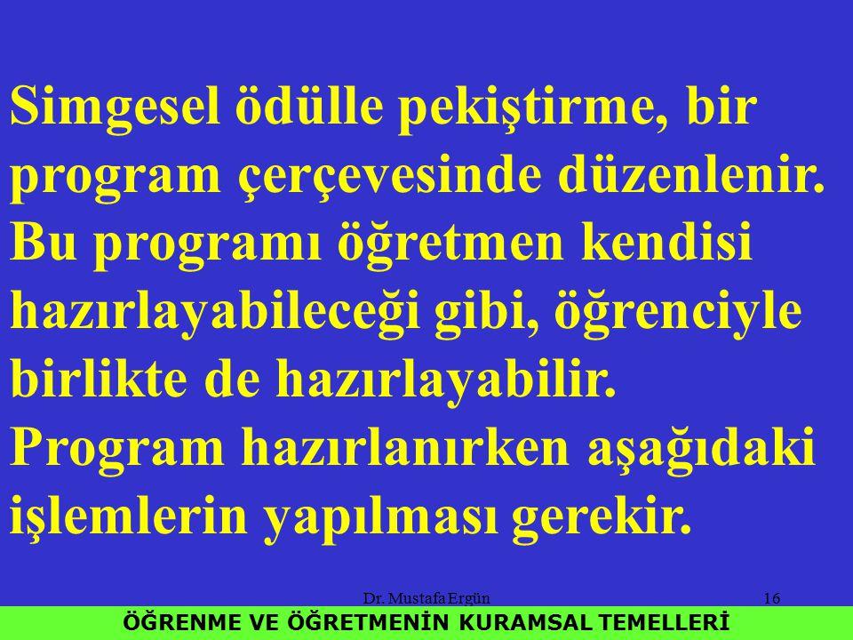 Dr. Mustafa Ergün16 ÖĞRENME VE ÖĞRETMENİN KURAMSAL TEMELLERİ Simgesel ödülle pekiştirme, bir program çerçevesinde düzenlenir. Bu programı öğretmen ken