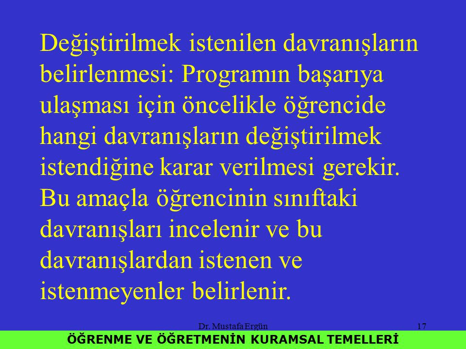 Dr. Mustafa Ergün17 ÖĞRENME VE ÖĞRETMENİN KURAMSAL TEMELLERİ Değiştirilmek istenilen davranışların belirlenmesi: Programın başarıya ulaşması için önce