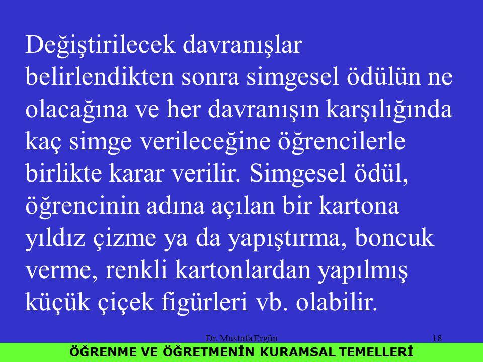 Dr. Mustafa Ergün18 ÖĞRENME VE ÖĞRETMENİN KURAMSAL TEMELLERİ Değiştirilecek davranışlar belirlendikten sonra simgesel ödülün ne olacağına ve her davra