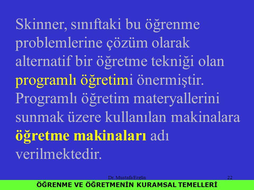 Dr. Mustafa Ergün22 ÖĞRENME VE ÖĞRETMENİN KURAMSAL TEMELLERİ Skinner, sınıftaki bu öğrenme problemlerine çözüm olarak alternatif bir öğretme tekniği o