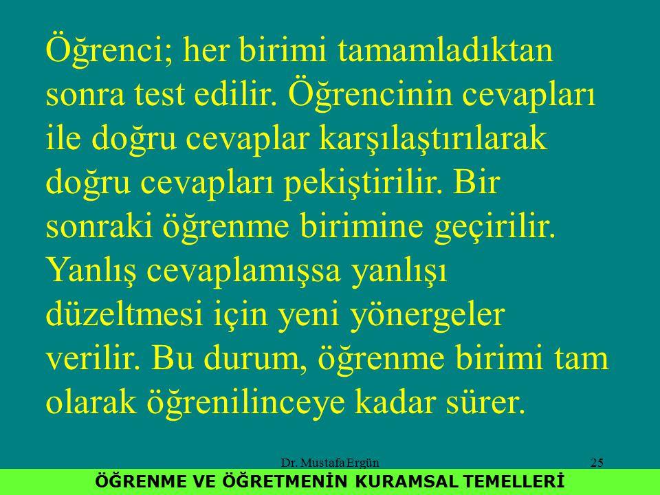 Dr. Mustafa Ergün25 ÖĞRENME VE ÖĞRETMENİN KURAMSAL TEMELLERİ Öğrenci; her birimi tamamladıktan sonra test edilir. Öğrencinin cevapları ile doğru cevap