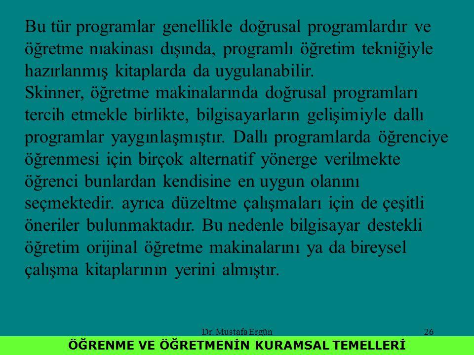 Dr. Mustafa Ergün26 ÖĞRENME VE ÖĞRETMENİN KURAMSAL TEMELLERİ Bu tür programlar genellikle doğrusal programlardır ve öğretme nıakinası dışında, program