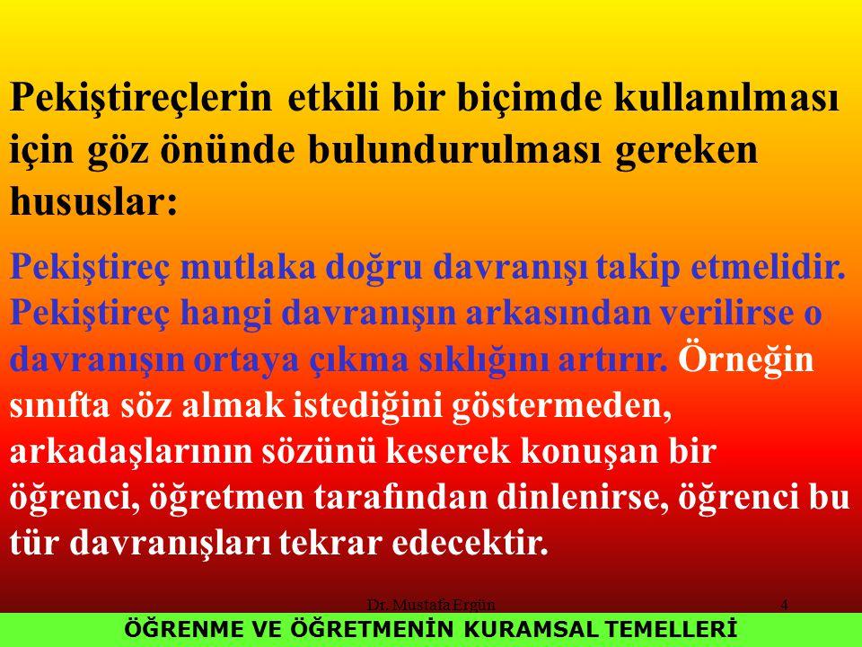 Dr. Mustafa Ergün4 ÖĞRENME VE ÖĞRETMENİN KURAMSAL TEMELLERİ Pekiştireçlerin etkili bir biçimde kullanılması için göz önünde bulundurulması gereken hus
