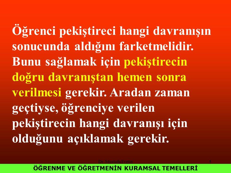 Dr. Mustafa Ergün5 ÖĞRENME VE ÖĞRETMENİN KURAMSAL TEMELLERİ Öğrenci pekiştireci hangi davranışın sonucunda aldığını farketmelidir. Bunu sağlamak için
