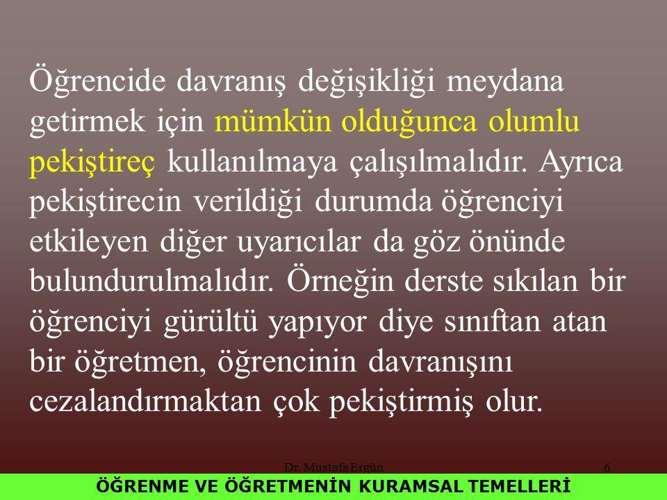 Dr. Mustafa Ergün6 ÖĞRENME VE ÖĞRETMENİN KURAMSAL TEMELLERİ Öğrencide davranış değişikliği meydana getirmek için mümkün olduğunca olumlu pekiştireç ku