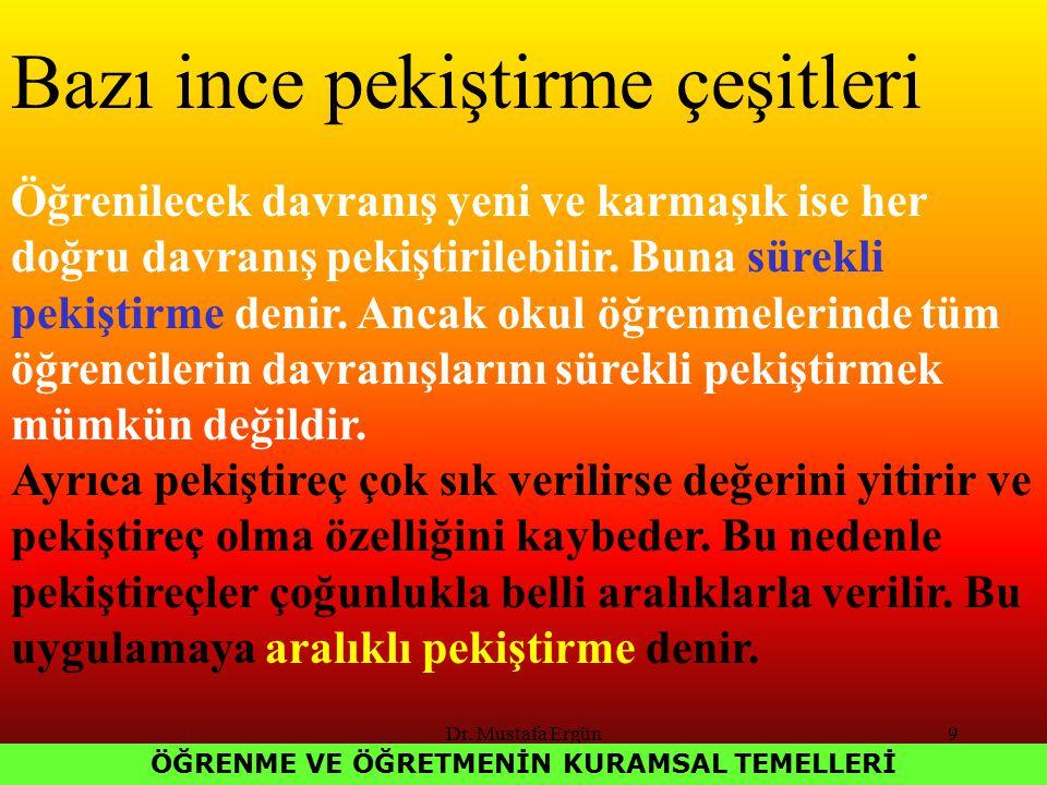 Dr. Mustafa Ergün9 ÖĞRENME VE ÖĞRETMENİN KURAMSAL TEMELLERİ Bazı ince pekiştirme çeşitleri Öğrenilecek davranış yeni ve karmaşık ise her doğru davranı
