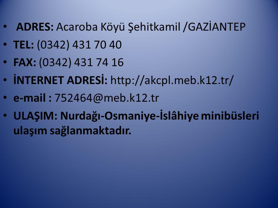 ADRES: Acaroba Köyü Şehitkamil /GAZİANTEP TEL: (0342) 431 70 40 FAX: (0342) 431 74 16 İNTERNET ADRESİ: http://akcpl.meb.k12.tr/ e-mail : 752464@meb.k1