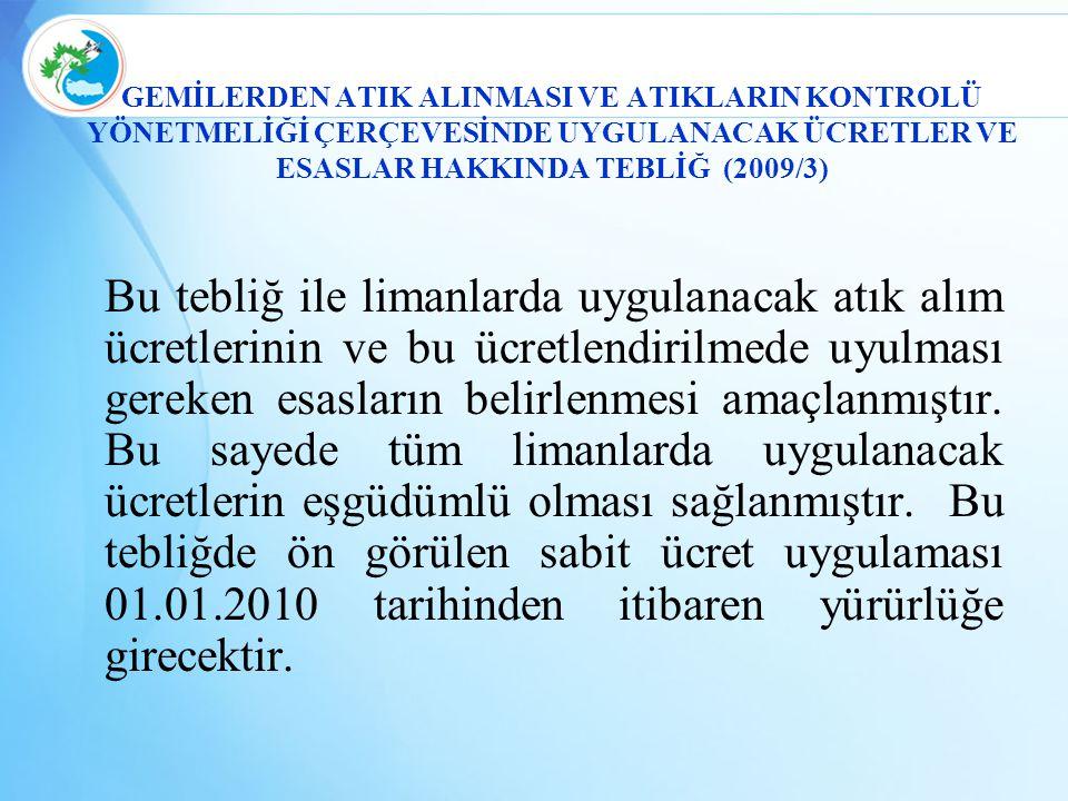 GEMİLERDEN ATIK ALINMASI VE ATIKLARIN KONTROLÜ YÖNETMELİĞİ ÇERÇEVESİNDE UYGULANACAK ÜCRETLER VE ESASLAR HAKKINDA TEBLİĞ (2009/3) Bu tebliğ ile limanla