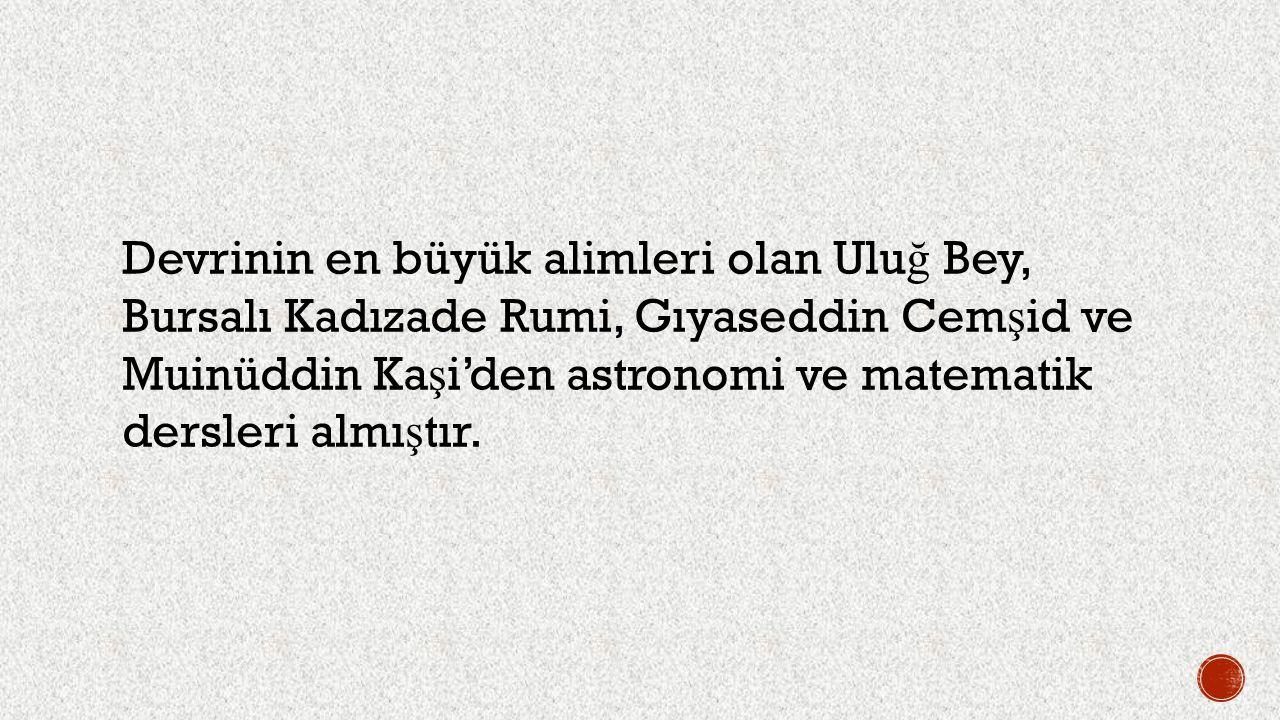 Devrinin en büyük alimleri olan Ulu ğ Bey, Bursalı Kadızade Rumi, Gıyaseddin Cem ş id ve Muinüddin Ka ş i'den astronomi ve matematik dersleri almı ş t