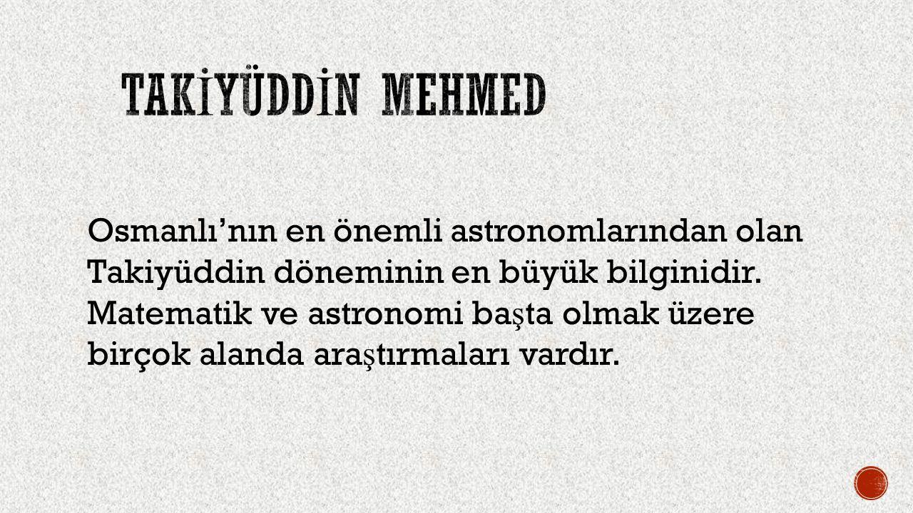 Osmanlı'nın en önemli astronomlarından olan Takiyüddin döneminin en büyük bilginidir. Matematik ve astronomi ba ş ta olmak üzere birçok alanda ara ş t