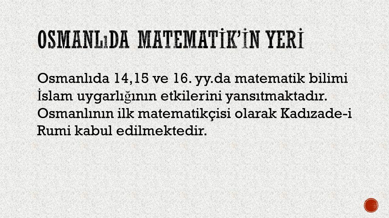Medreselerdeki matematik müfredatında, dört i ş lemin ve temel geometri bilgilerinin ve problemlerinin ötesinde, sayıların üssünün ve köklerinin alınmasına ve çok bilinmeyenli denklemlerin cebirsel çözüm yollarının gösterilmesine seyrek de olsa rastlanabiliyordu.
