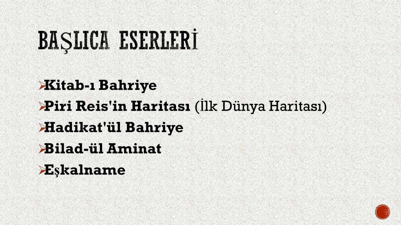  Kitab-ı Bahriye  Piri Reis'in Haritası ( İ lk Dünya Haritası)  Hadikat'ül Bahriye  Bilad-ül Aminat  E ş kalname