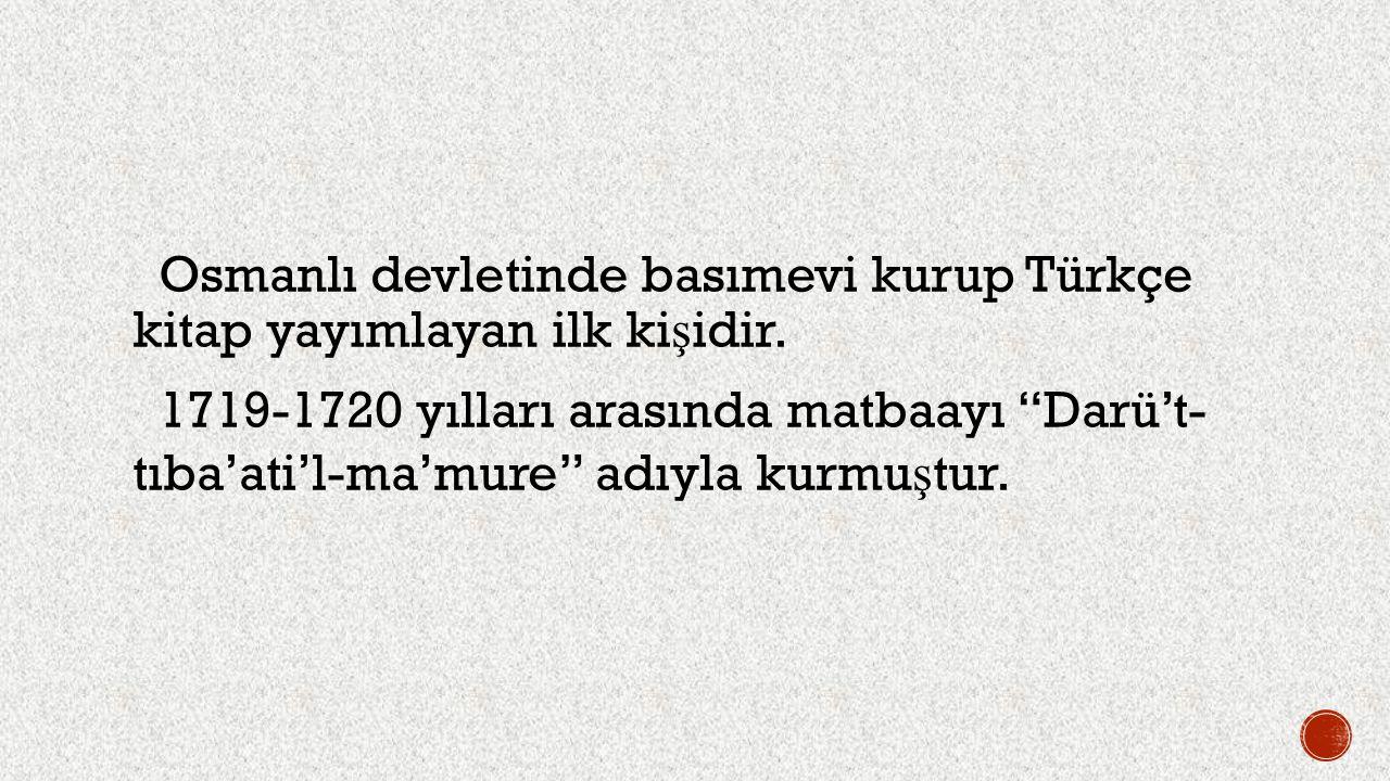 """Osmanlı devletinde basımevi kurup Türkçe kitap yayımlayan ilk ki ş idir. 1719-1720 yılları arasında matbaayı """"Darü't- tıba'ati'l-ma'mure"""" adıyla kurmu"""