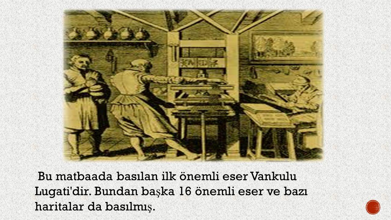 Bu matbaada basılan ilk önemli eser Vankulu Lugati'dir. Bundan ba ş ka 16 önemli eser ve bazı haritalar da basılmı ş.