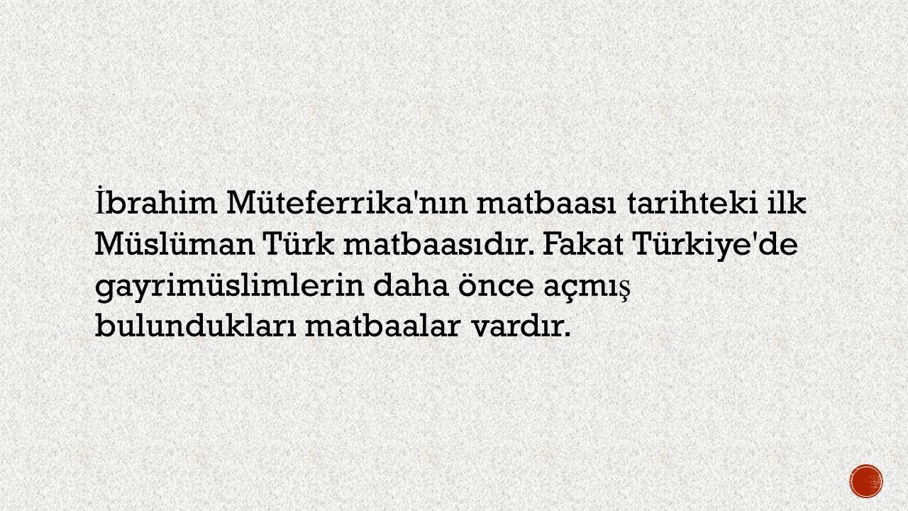 İ brahim Müteferrika'nın matbaası tarihteki ilk Müslüman Türk matbaasıdır. Fakat Türkiye'de gayrimüslimlerin daha önce açmı ş bulundukları matbaalar v