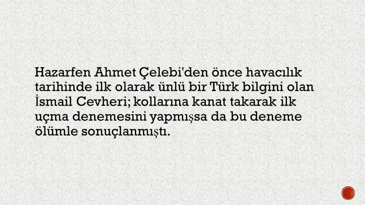 Hazarfen Ahmet Çelebi'den önce havacılık tarihinde ilk olarak ünlü bir Türk bilgini olan İ smail Cevheri; kollarına kanat takarak ilk uçma denemesini