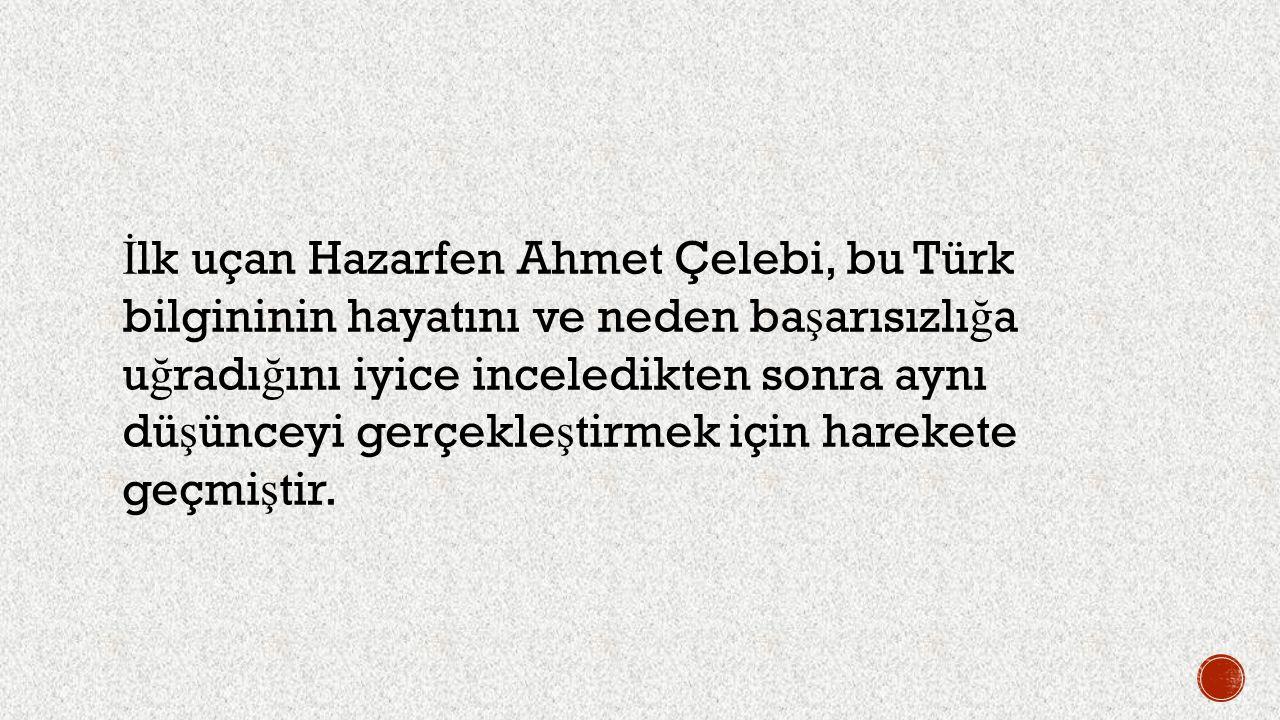 İ lk uçan Hazarfen Ahmet Çelebi, bu Türk bilgininin hayatını ve neden ba ş arısızlı ğ a u ğ radı ğ ını iyice inceledikten sonra aynı dü ş ünceyi gerçe