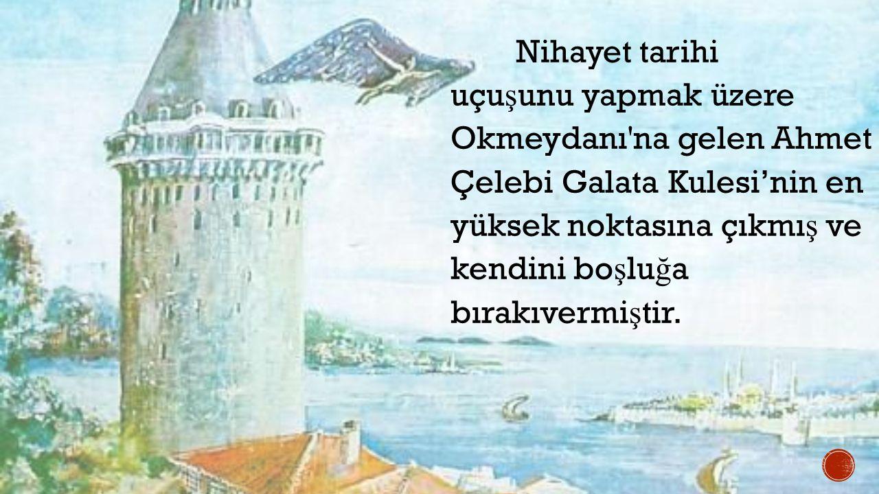 Nihayet tarihi uçu ş unu yapmak üzere Okmeydanı'na gelen Ahmet Çelebi Galata Kulesi'nin en yüksek noktasına çıkmı ş ve kendini bo ş lu ğ a bırakıvermi