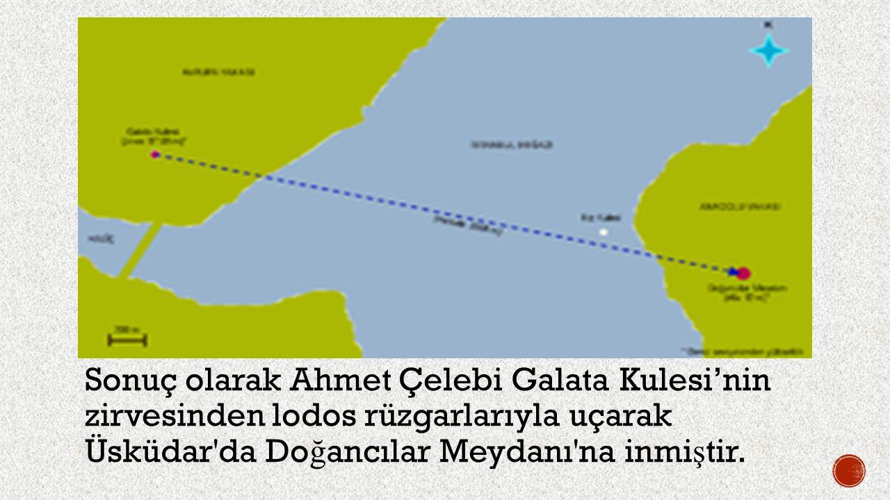 Sonuç olarak Ahmet Çelebi Galata Kulesi'nin zirvesinden lodos rüzgarlarıyla uçarak Üsküdar'da Do ğ ancılar Meydanı'na inmi ş tir.