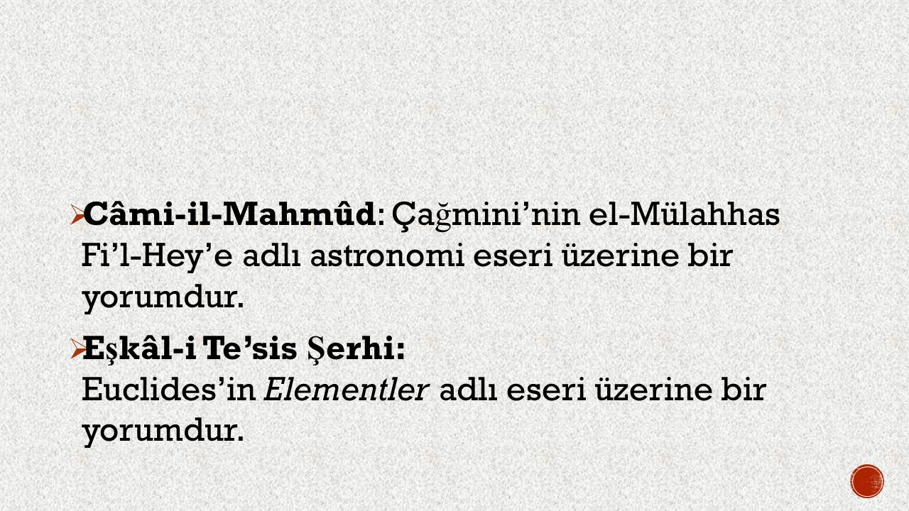  Câmi-il-Mahmûd: Ça ğ mini'nin el-Mülahhas Fi'l-Hey'e adlı astronomi eseri üzerine bir yorumdur.  E ş kâl-i Te'sis Ş erhi: Euclides'in Elementler ad