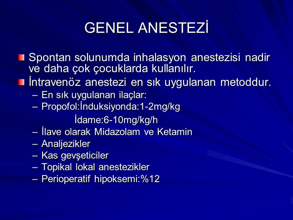 GENEL ANESTEZİ Spontan solunumda inhalasyon anestezisi nadir ve daha çok çocuklarda kullanılır. İntravenöz anestezi en sık uygulanan metoddur. –En sık