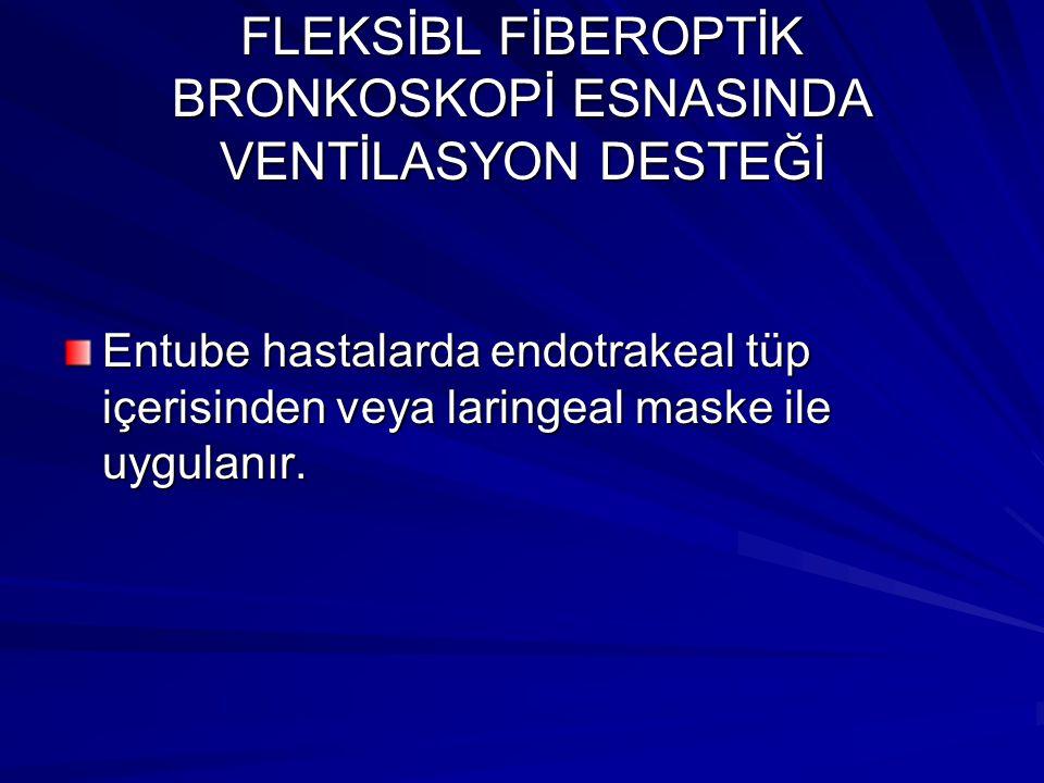FLEKSİBL FİBEROPTİK BRONKOSKOPİ ESNASINDA VENTİLASYON DESTEĞİ Entube hastalarda endotrakeal tüp içerisinden veya laringeal maske ile uygulanır.