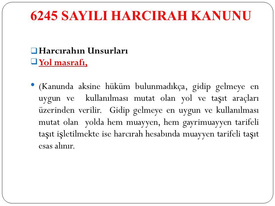 6245 SAYILI HARCIRAH KANUNU  Harcırahın Unsurları Yol masrafı, (Kanunda aksine hüküm bulunmadıkça, gidip gelmeye en uygun ve kullanılması mutat olan