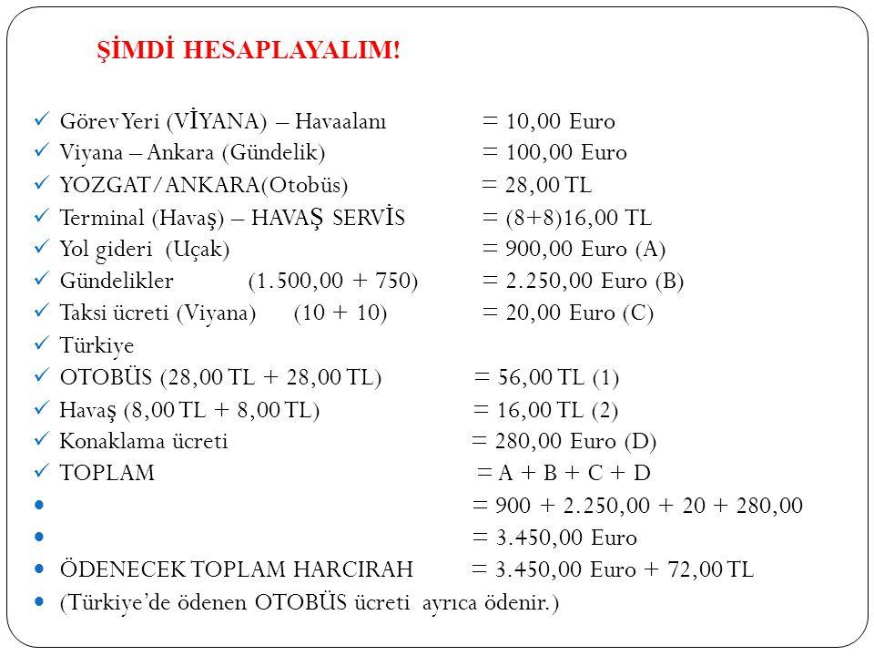 ŞİMDİ HESAPLAYALIM! Görev Yeri (V İ YANA) – Havaalanı = 10,00 Euro Viyana – Ankara (Gündelik) = 100,00 Euro YOZGAT/ANKARA(Otobüs) = 28,00 TL Terminal