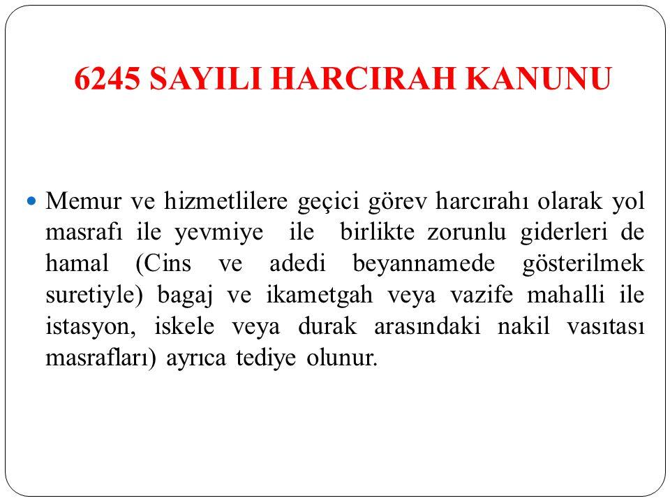 6245 SAYILI HARCIRAH KANUNU Memur ve hizmetlilere geçici görev harcırahı olarak yol masrafı ile yevmiye ile birlikte zorunlu giderleri de hamal (Cins