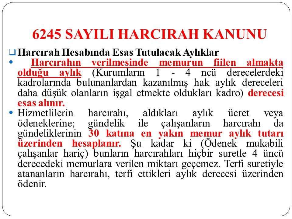 6245 SAYILI HARCIRAH KANUNU  Harcırah Hesabında Esas Tutulacak Aylıklar Harcırahın verilmesinde memurun fiilen almakta olduğu aylık (Kurumların 1 - 4