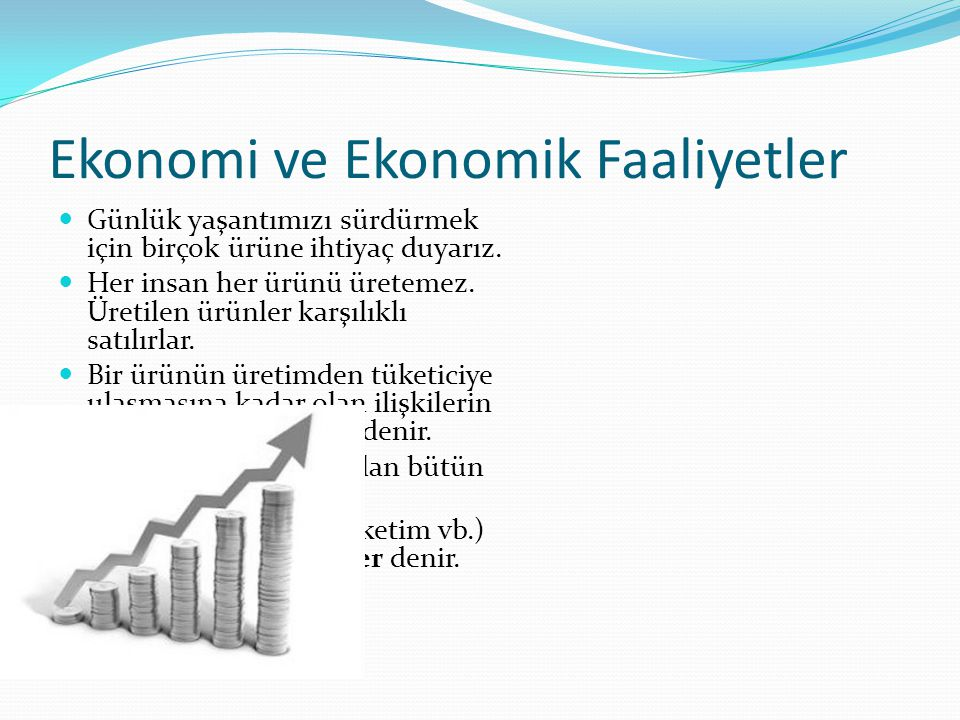 Ekonomi ve Ekonomik Faaliyetler Günlük yaşantımızı sürdürmek için birçok ürüne ihtiyaç duyarız. Her insan her ürünü üretemez. Üretilen ürünler karşılı