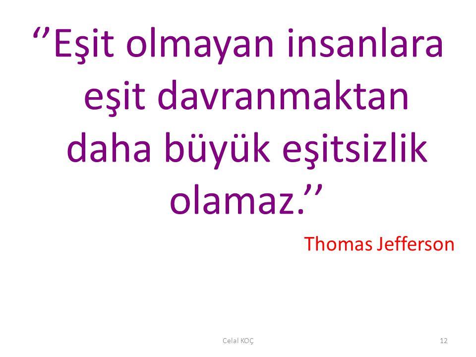 Celal KOÇ12 ''Eşit olmayan insanlara eşit davranmaktan daha büyük eşitsizlik olamaz.'' Thomas Jefferson