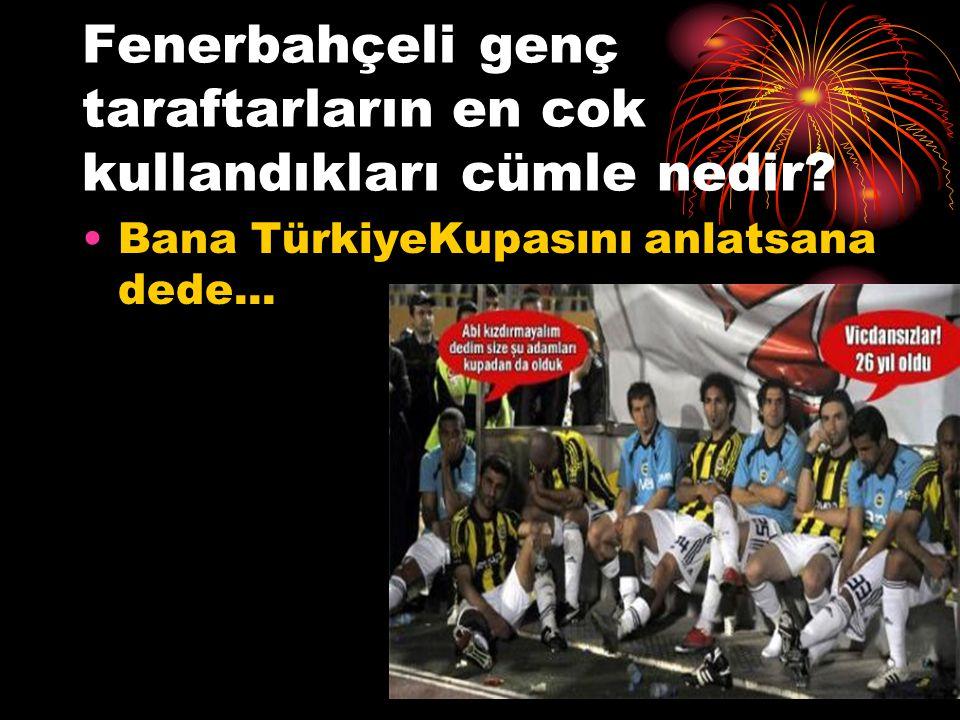 Fenerbahçeli genç taraftarların en cok kullandıkları cümle nedir? Bana TürkiyeKupasını anlatsana dede...