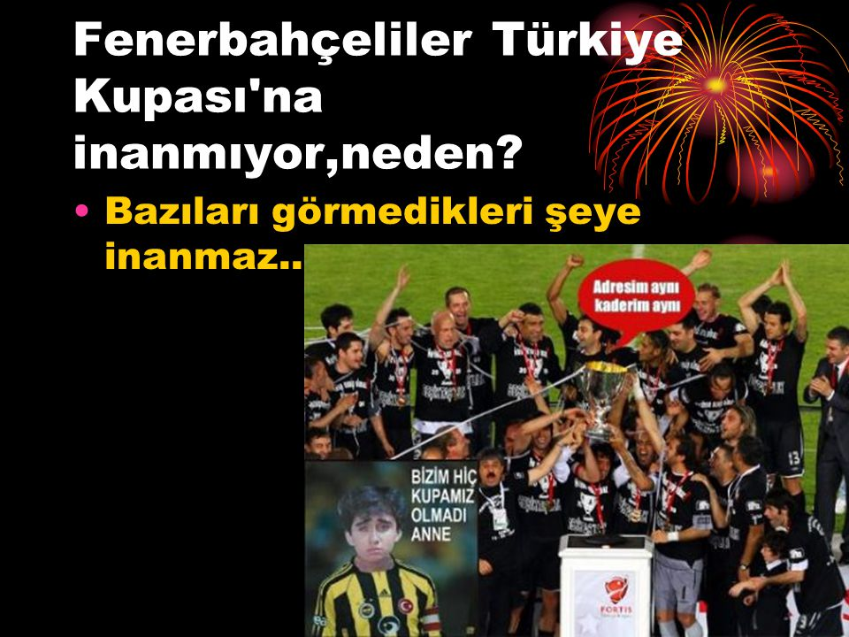 Fenerbahçeliler Türkiye Kupası'na inanmıyor,neden? Bazıları görmedikleri şeye inanmaz.....