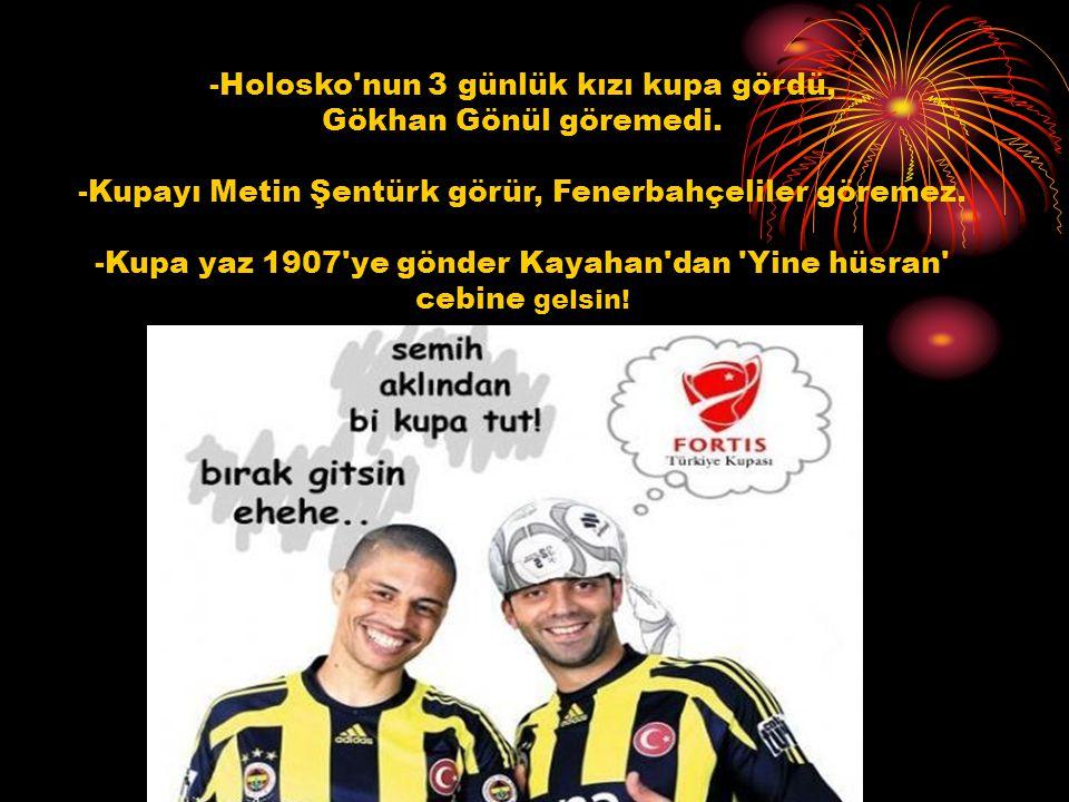 -Holosko'nun 3 günlük kızı kupa gördü, Gökhan Gönül göremedi. -Kupayı Metin Şentürk görür, Fenerbahçeliler göremez. -Kupa yaz 1907'ye gönder Kayahan'd
