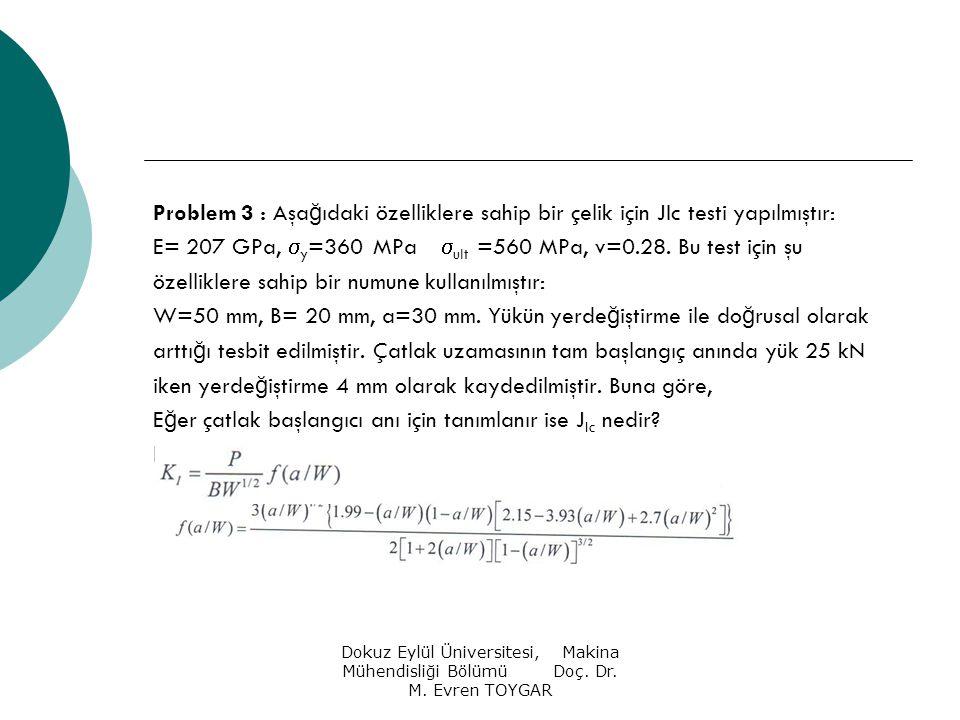 Dokuz Eylül Üniversitesi, Makina Mühendisliği Bölümü Doç. Dr. M. Evren TOYGAR Problem 3 : Aşa ğ ıdaki özelliklere sahip bir çelik için JIc testi yapıl