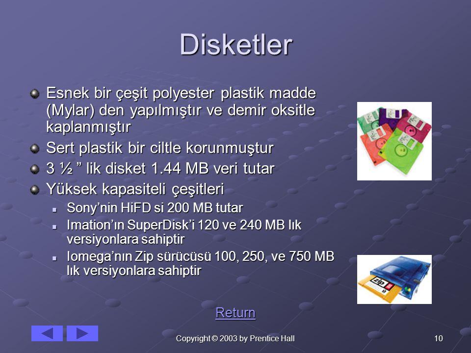 10Copyright © 2003 by Prentice Hall Disketler Esnek bir çeşit polyester plastik madde (Mylar) den yapılmıştır ve demir oksitle kaplanmıştır Sert plastik bir ciltle korunmuştur 3 ½ lik disket 1.44 MB veri tutar Yüksek kapasiteli çeşitleri Sony'nin HiFD si 200 MB tutar Sony'nin HiFD si 200 MB tutar Imation'ın SuperDisk'i 120 ve 240 MB lık versiyonlara sahiptir Imation'ın SuperDisk'i 120 ve 240 MB lık versiyonlara sahiptir Iomega'nın Zip sürücüsü 100, 250, ve 750 MB lık versiyonlara sahiptir Iomega'nın Zip sürücüsü 100, 250, ve 750 MB lık versiyonlara sahiptir Return
