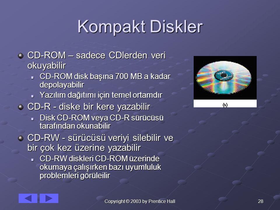 28Copyright © 2003 by Prentice Hall Kompakt Diskler CD-ROM – sadece CDlerden veri okuyabilir CD-ROM disk başına 700 MB a kadar depolayabilir CD-ROM disk başına 700 MB a kadar depolayabilir Yazılım dağıtımı için temel ortamdır Yazılım dağıtımı için temel ortamdır CD-R - diske bir kere yazabilir Disk CD-ROM veya CD-R sürücüsü tarafından okunabilir Disk CD-ROM veya CD-R sürücüsü tarafından okunabilir CD-RW - sürücüsü veriyi silebilir ve bir çok kez üzerine yazabilir CD-RW diskleri CD-ROM üzerinde okumaya çalışırken bazı uyumluluk problemleri görüleilir CD-RW diskleri CD-ROM üzerinde okumaya çalışırken bazı uyumluluk problemleri görüleilir