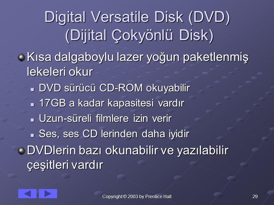 29Copyright © 2003 by Prentice Hall Digital Versatile Disk (DVD) (Dijital Çokyönlü Disk) Kısa dalgaboylu lazer yoğun paketlenmiş lekeleri okur DVD sürücü CD-ROM okuyabilir DVD sürücü CD-ROM okuyabilir 17GB a kadar kapasitesi vardır 17GB a kadar kapasitesi vardır Uzun-süreli filmlere izin verir Uzun-süreli filmlere izin verir Ses, ses CD lerinden daha iyidir Ses, ses CD lerinden daha iyidir DVDlerin bazı okunabilir ve yazılabilir çeşitleri vardır