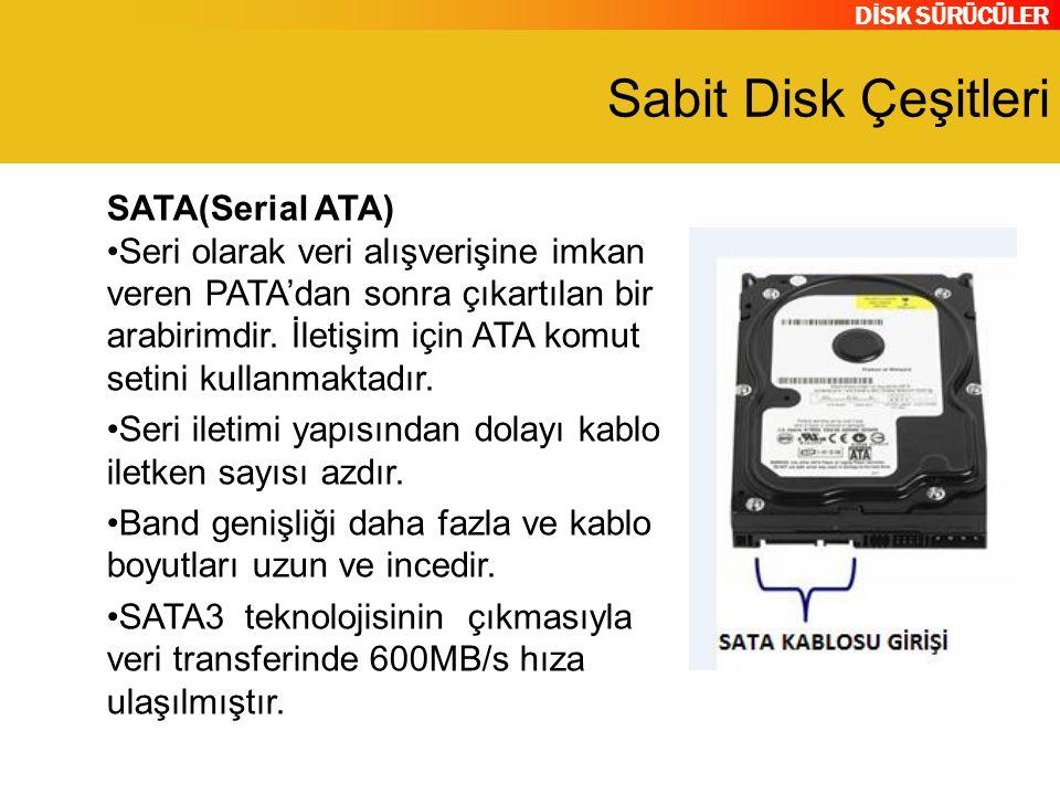 DİSK SÜRÜCÜLER Sabit Disk Çeşitleri SATA(Serial ATA) Seri olarak veri alışverişine imkan veren PATA'dan sonra çıkartılan bir arabirimdir. İletişim içi