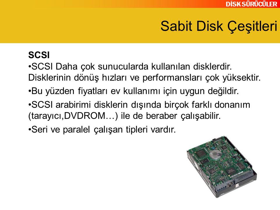 DİSK SÜRÜCÜLER Sabit Disk Çeşitleri SCSI SCSI Daha çok sunucularda kullanılan disklerdir. Disklerinin dönüş hızları ve performansları çok yüksektir. B