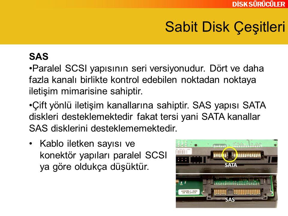 DİSK SÜRÜCÜLER Sabit Disk Çeşitleri SAS Paralel SCSI yapısının seri versiyonudur. Dört ve daha fazla kanalı birlikte kontrol edebilen noktadan noktaya